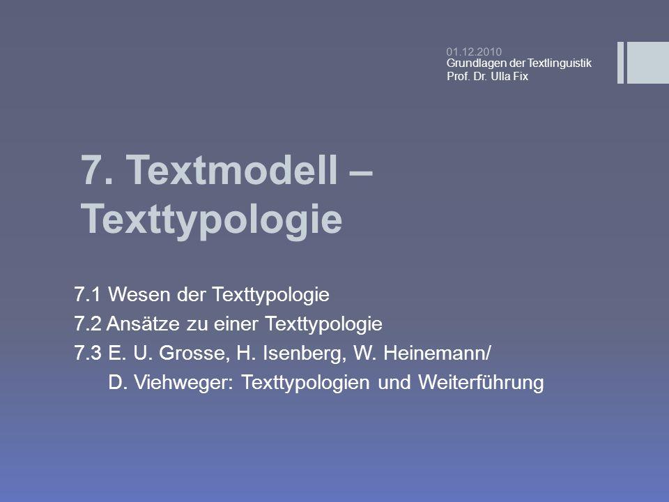 7. Textmodell – Texttypologie 7.1 Wesen der Texttypologie 7.2 Ansätze zu einer Texttypologie 7.3 E. U. Grosse, H. Isenberg, W. Heinemann/ D. Viehweger