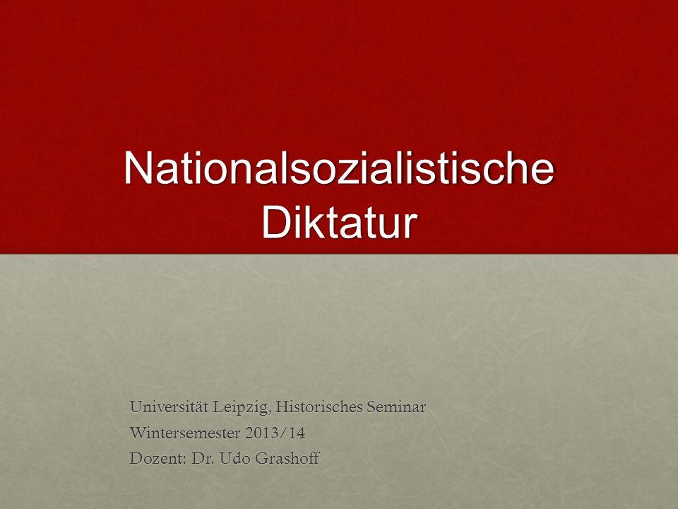 Nationalsozialistische Diktatur Universität Leipzig, Historisches Seminar Wintersemester 2013/14 Dozent: Dr. Udo Grashoff