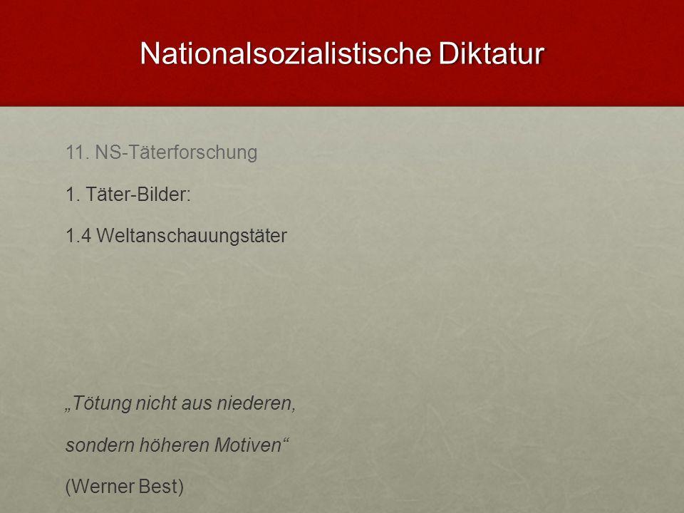 Nationalsozialistische Diktatur 11. NS-Täterforschung 1. Täter-Bilder: 1.4 Weltanschauungstäter Tötung nicht aus niederen, sondern höheren Motiven (We