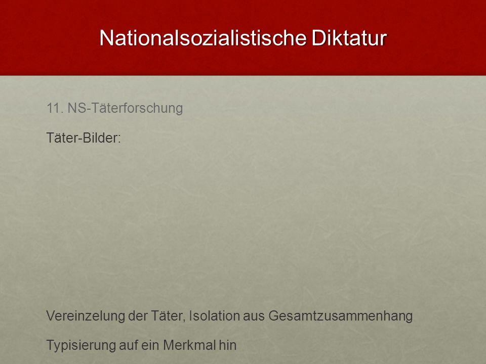Nationalsozialistische Diktatur 11. NS-Täterforschung Täter-Bilder: Vereinzelung der Täter, Isolation aus Gesamtzusammenhang Typisierung auf ein Merkm