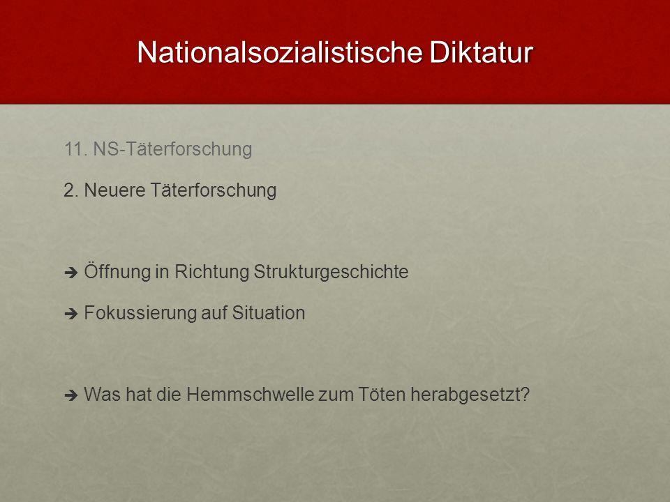 Nationalsozialistische Diktatur 11. NS-Täterforschung 2. Neuere Täterforschung Öffnung in Richtung Strukturgeschichte Fokussierung auf Situation Was h