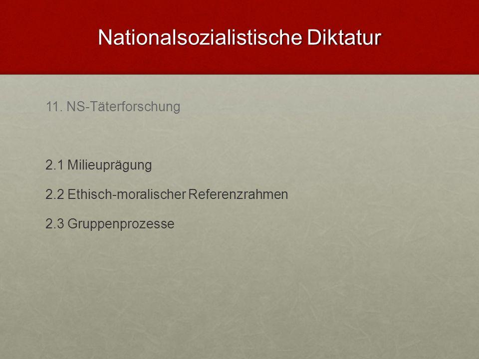 Nationalsozialistische Diktatur 11. NS-Täterforschung 2.1 Milieuprägung 2.2 Ethisch-moralischer Referenzrahmen 2.3 Gruppenprozesse