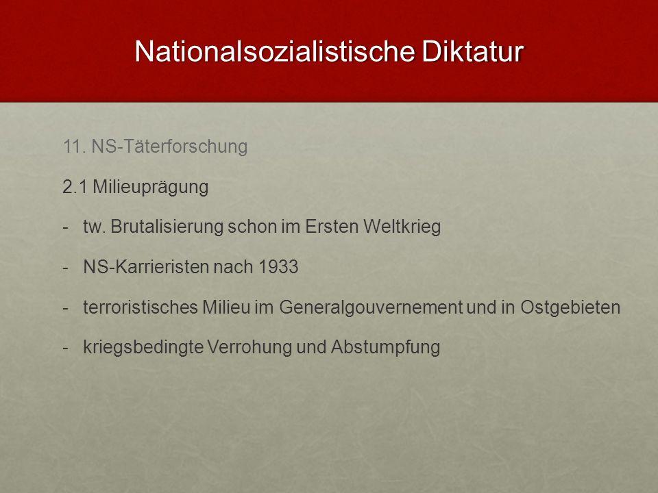 Nationalsozialistische Diktatur 11. NS-Täterforschung 2.1 Milieuprägung - -tw. Brutalisierung schon im Ersten Weltkrieg - -NS-Karrieristen nach 1933 -