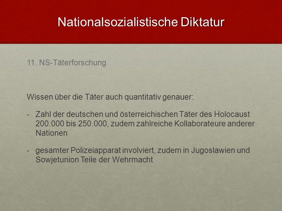 Nationalsozialistische Diktatur 11. NS-Täterforschung Wissen über die Täter auch quantitativ genauer: - -Zahl der deutschen und österreichischen Täter