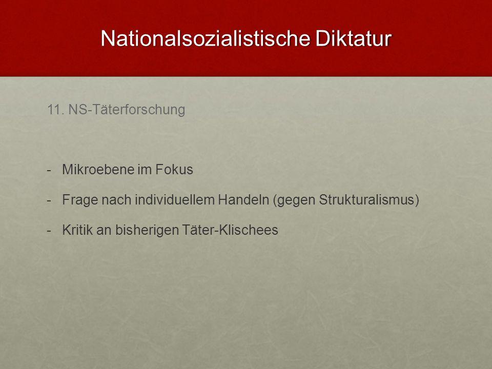 Nationalsozialistische Diktatur 11. NS-Täterforschung - -Mikroebene im Fokus - -Frage nach individuellem Handeln (gegen Strukturalismus) - -Kritik an
