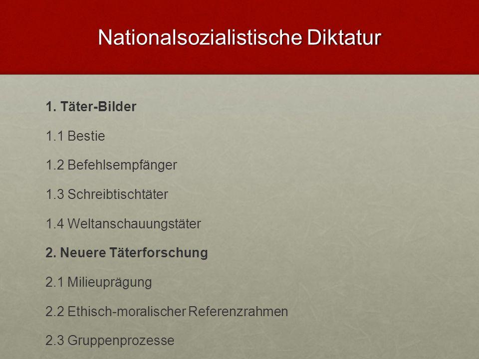 Nationalsozialistische Diktatur 1. Täter-Bilder 1.1 Bestie 1.2 Befehlsempfänger 1.3 Schreibtischtäter 1.4 Weltanschauungstäter 2. Neuere Täterforschun