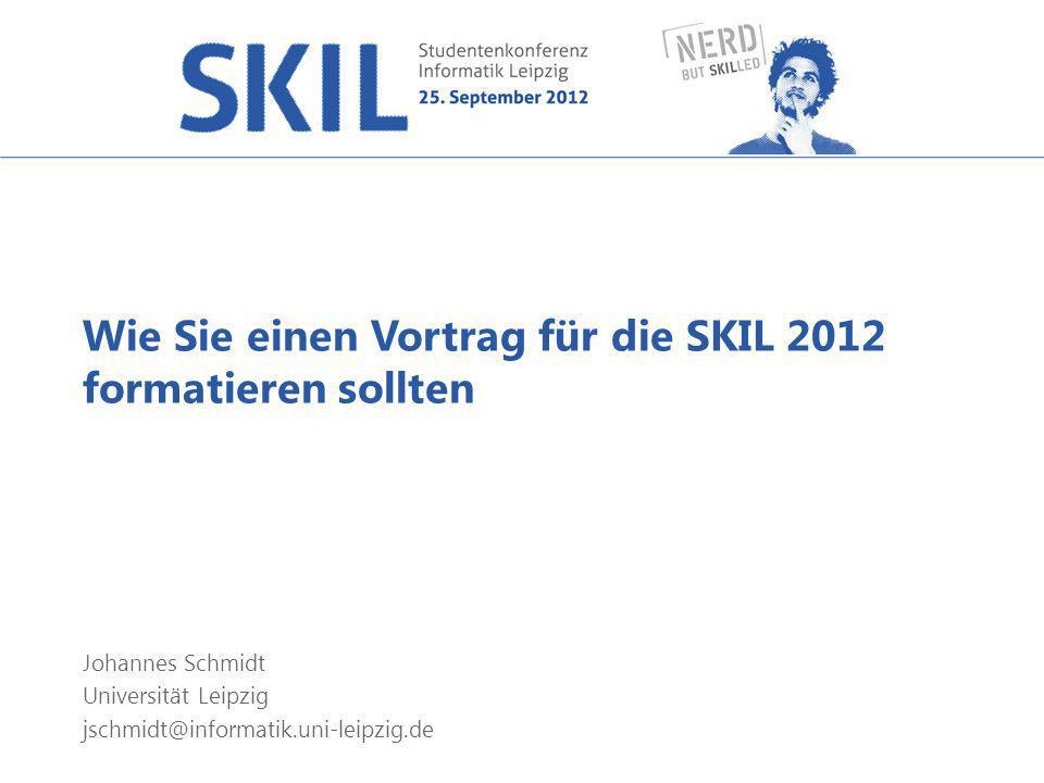 Wie Sie einen Vortrag für die SKIL 2012 formatieren sollten Johannes Schmidt Universität Leipzig jschmidt@informatik.uni-leipzig.de