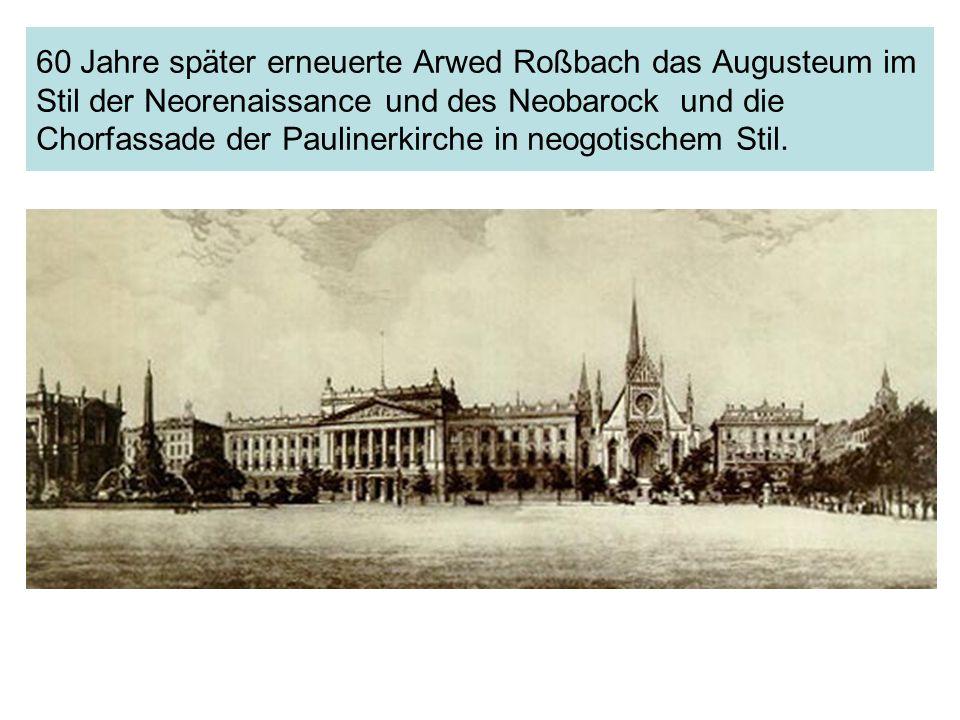 60 Jahre später erneuerte Arwed Roßbach das Augusteum im Stil der Neorenaissance und des Neobarock und die Chorfassade der Paulinerkirche in neogotisc
