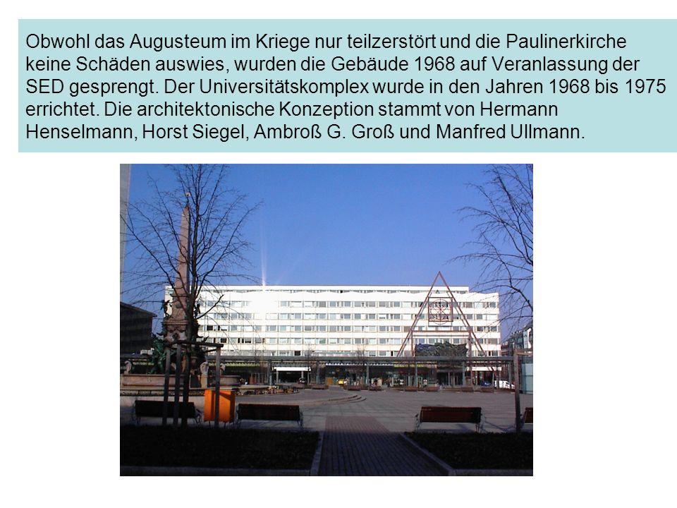 Obwohl das Augusteum im Kriege nur teilzerstört und die Paulinerkirche keine Schäden auswies, wurden die Gebäude 1968 auf Veranlassung der SED gesprengt.