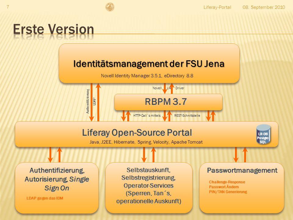 Liferay-Portal 7 Authentifizierung, Autorisierung, Single Sign On LDAP gegen das IDM Liferay Open-Source Portal Identitätsmanagement der FSU Jena Passwortmanagement Challenge-Response Passwort Ändern PIN/TAN Generierung Selbstauskunft, Selbstregistrierung, Operator-Services (Sperren, Tan´s, operationelle Auskunft) Java, J2EE, Hibernate, Spring, Velocity, Apache Tomcat RBPM 3.7 08.