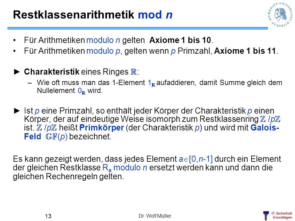 IT-Sicherheit Grundlagen Dr. Wolf Müller 13 Restklassenarithmetik mod n Für Arithmetiken modulo n gelten Axiome 1 bis 10. Für Arithmetiken modulo p, g