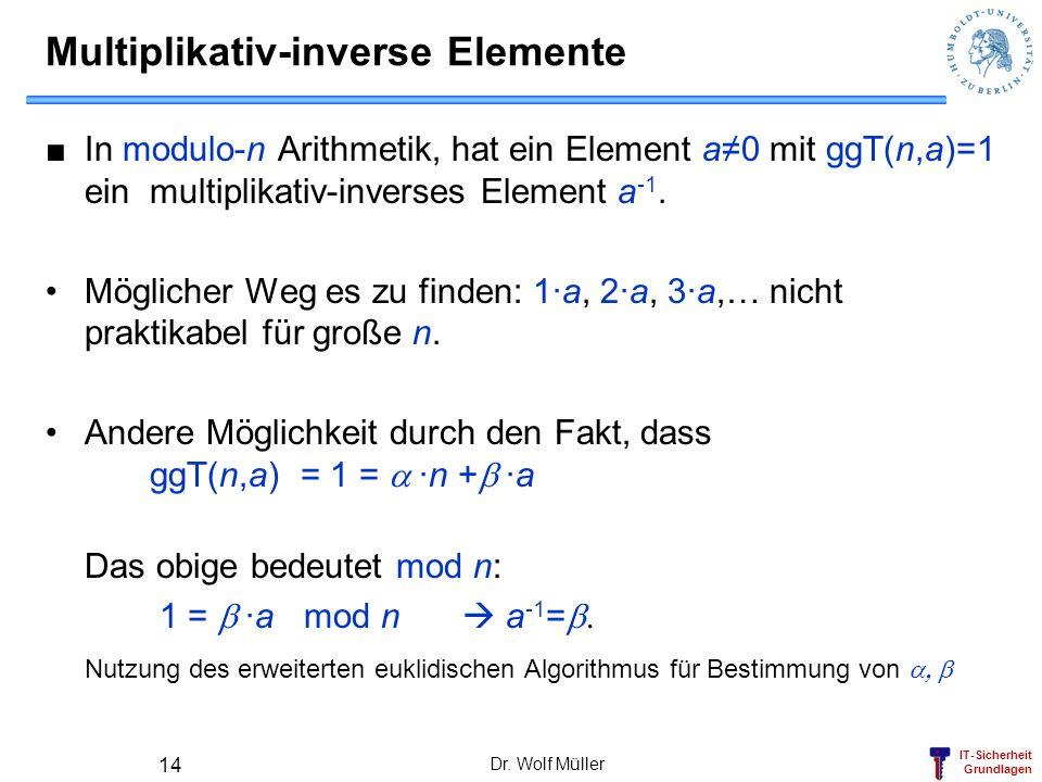 IT-Sicherheit Grundlagen Dr. Wolf Müller 14 Multiplikativ-inverse Elemente In modulo-n Arithmetik, hat ein Element a0 mit ggT(n,a)=1 ein multiplikativ