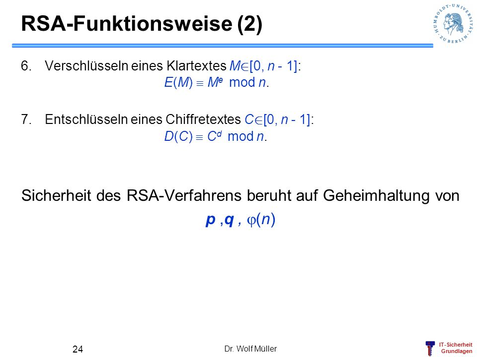 IT-Sicherheit Grundlagen RSA-Funktionsweise (2) 6.Verschlüsseln eines Klartextes M 2 [0, n - 1]: E(M) M e mod n. 7.Entschlüsseln eines Chiffretextes C
