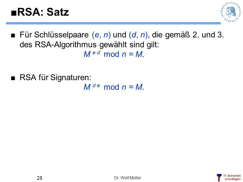 IT-Sicherheit Grundlagen RSA: Satz Für Schlüsselpaare (e, n) und (d, n), die gemäß 2. und 3. des RSA-Algorithmus gewählt sind gilt: M e·d mod n = M. R