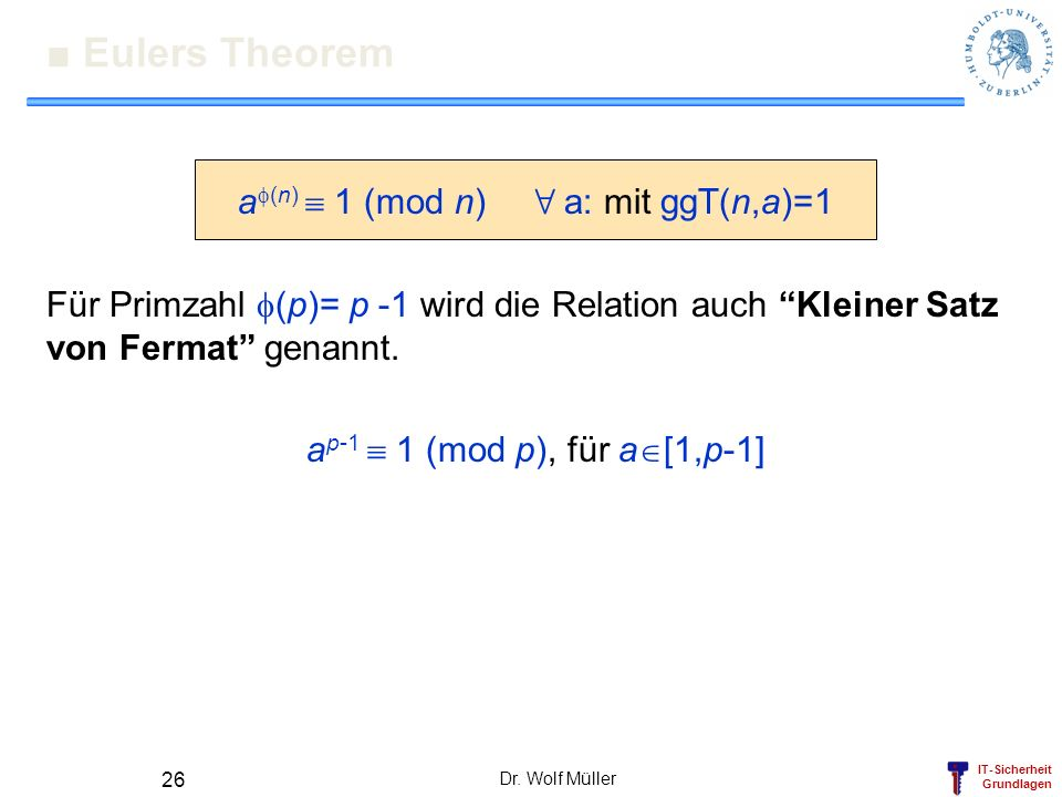IT-Sicherheit Grundlagen Dr. Wolf Müller 26 Eulers Theorem a (n) 1 (mod n) 8 a: mit ggT(n,a)=1 Für Primzahl (p)= p -1 wird die Relation auch Kleiner S