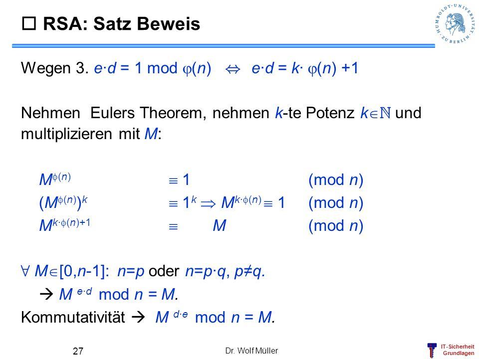IT-Sicherheit Grundlagen Dr. Wolf Müller 27 RSA: Satz Beweis Wegen 3. e·d = 1 mod (n), e·d = k· (n) +1 Nehmen Eulers Theorem, nehmen k-te Potenz k N u