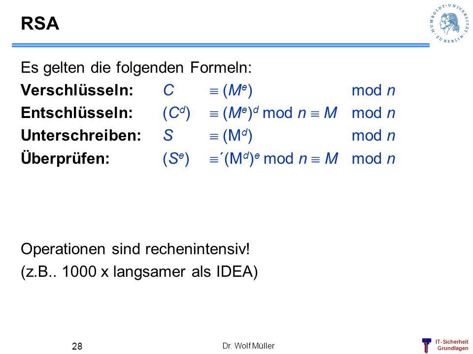 IT-Sicherheit Grundlagen Dr. Wolf Müller 28 RSA Es gelten die folgenden Formeln: Verschlüsseln:C (M e ) mod n Entschlüsseln:(C d ) (M e ) d mod n Mmod
