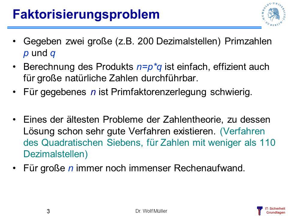IT-Sicherheit Grundlagen Dr. Wolf Müller 3 Faktorisierungsproblem Gegeben zwei große (z.B. 200 Dezimalstellen) Primzahlen p und q Berechnung des Produ