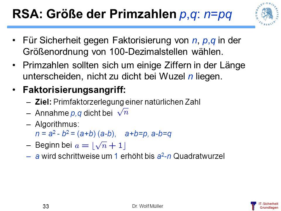 IT-Sicherheit Grundlagen RSA: Größe der Primzahlen p,q: n=pq Für Sicherheit gegen Faktorisierung von n, p,q in der Größenordnung von 100-Dezimalstelle