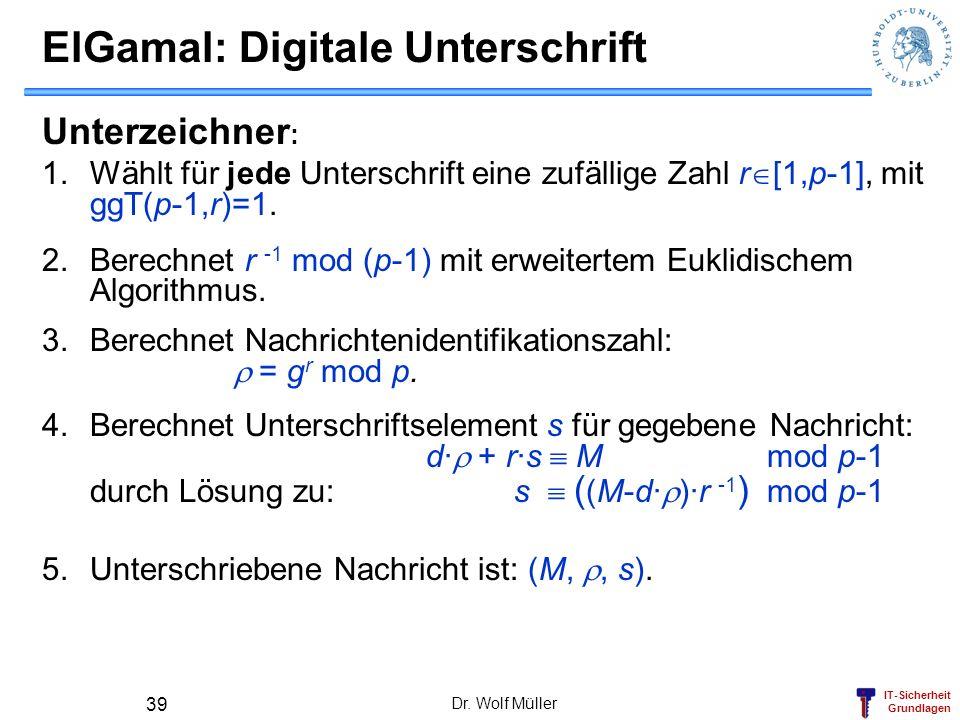 IT-Sicherheit Grundlagen Dr. Wolf Müller 39 ElGamal: Digitale Unterschrift Unterzeichner : 1.Wählt für jede Unterschrift eine zufällige Zahl r [1,p-1]