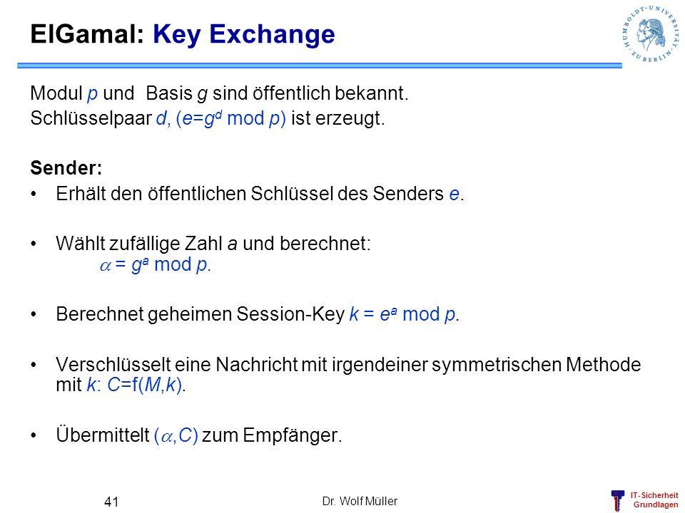 IT-Sicherheit Grundlagen Dr. Wolf Müller 41 ElGamal: Key Exchange Modul p und Basis g sind öffentlich bekannt. Schlüsselpaar d, (e=g d mod p) ist erze