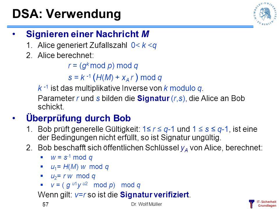 IT-Sicherheit Grundlagen Dr. Wolf Müller 57 DSA: Verwendung Signieren einer Nachricht M 1.Alice generiert Zufallszahl 0< k <q 2.Alice berechnet: r = (