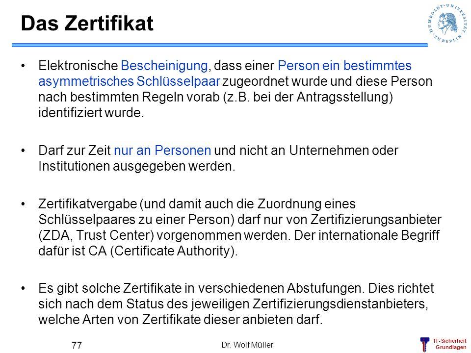 IT-Sicherheit Grundlagen Dr. Wolf Müller 77 Das Zertifikat Elektronische Bescheinigung, dass einer Person ein bestimmtes asymmetrisches Schlüsselpaar