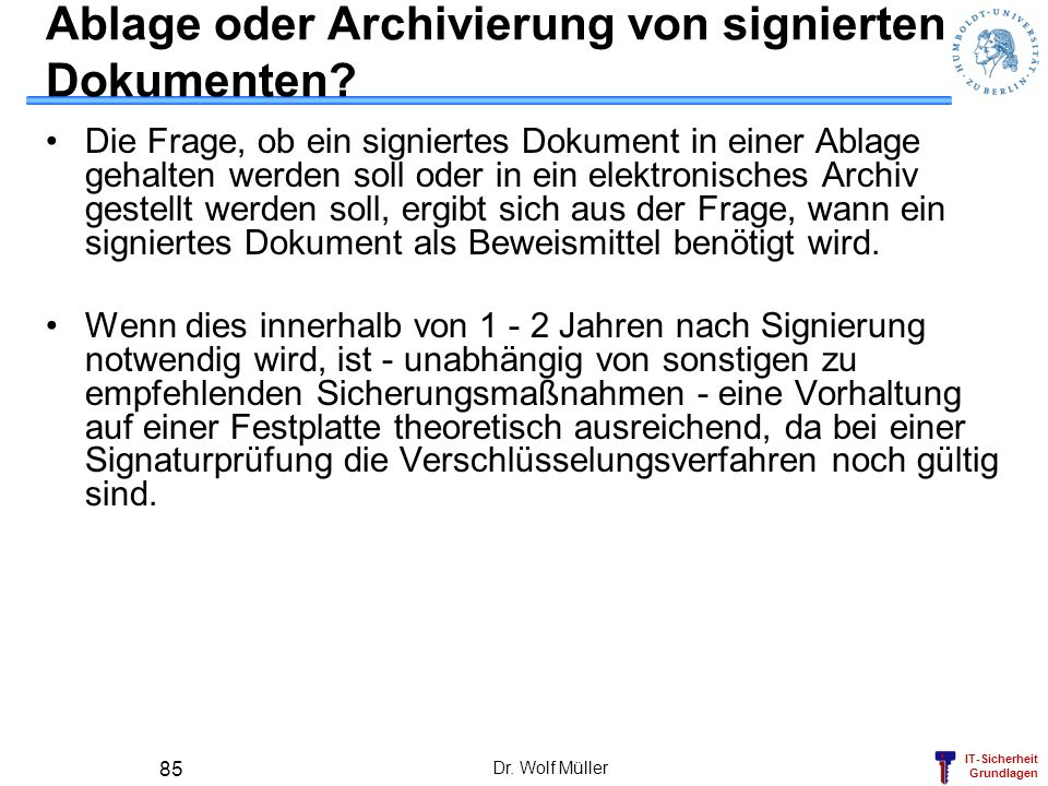 IT-Sicherheit Grundlagen Dr. Wolf Müller 85 Ablage oder Archivierung von signierten Dokumenten? Die Frage, ob ein signiertes Dokument in einer Ablage