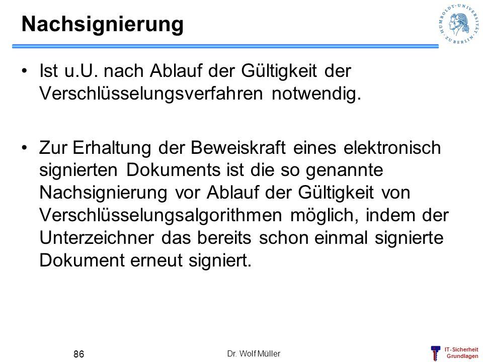 IT-Sicherheit Grundlagen Dr. Wolf Müller 86 Nachsignierung Ist u.U. nach Ablauf der Gültigkeit der Verschlüsselungsverfahren notwendig. Zur Erhaltung