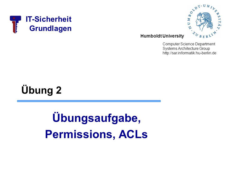 Humboldt University Computer Science Department Systems Architecture Group http://sar.informatik.hu-berlin.de IT-Sicherheit Grundlagen Übung 2 Übungsaufgabe, Permissions, ACLs