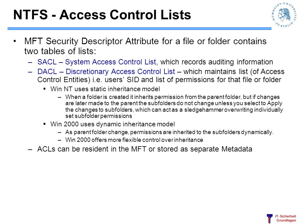 IT-Sicherheit Grundlagen NTFS - Access Control Lists MFT Security Descriptor Attribute for a file or folder contains two tables of lists: –SACL – Syst