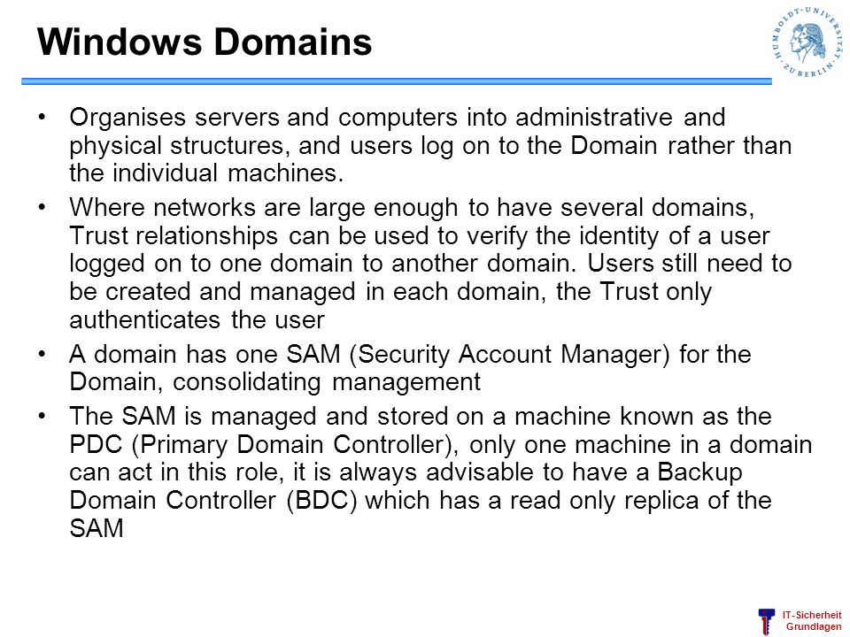 IT-Sicherheit Grundlagen Windows Domains Organises servers and computers into administrative and physical structures, and users log on to the Domain r