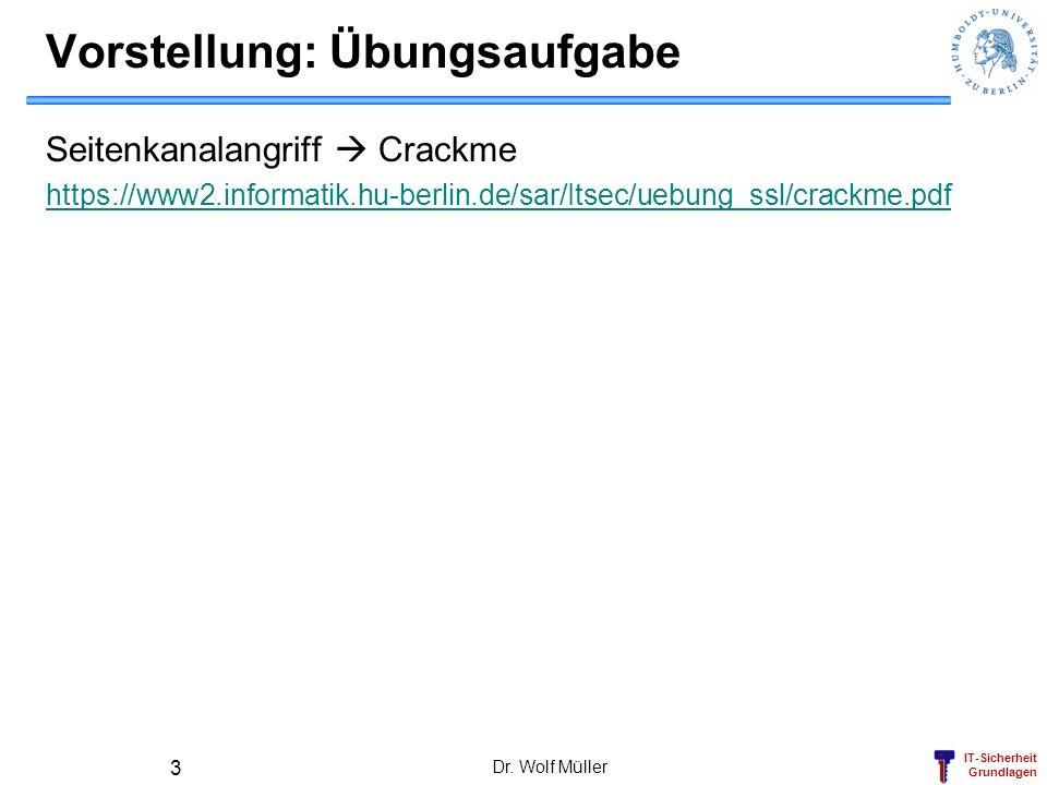 IT-Sicherheit Grundlagen Vorstellung: Übungsaufgabe Seitenkanalangriff Crackme https://www2.informatik.hu-berlin.de/sar/Itsec/uebung_ssl/crackme.pdf Dr.