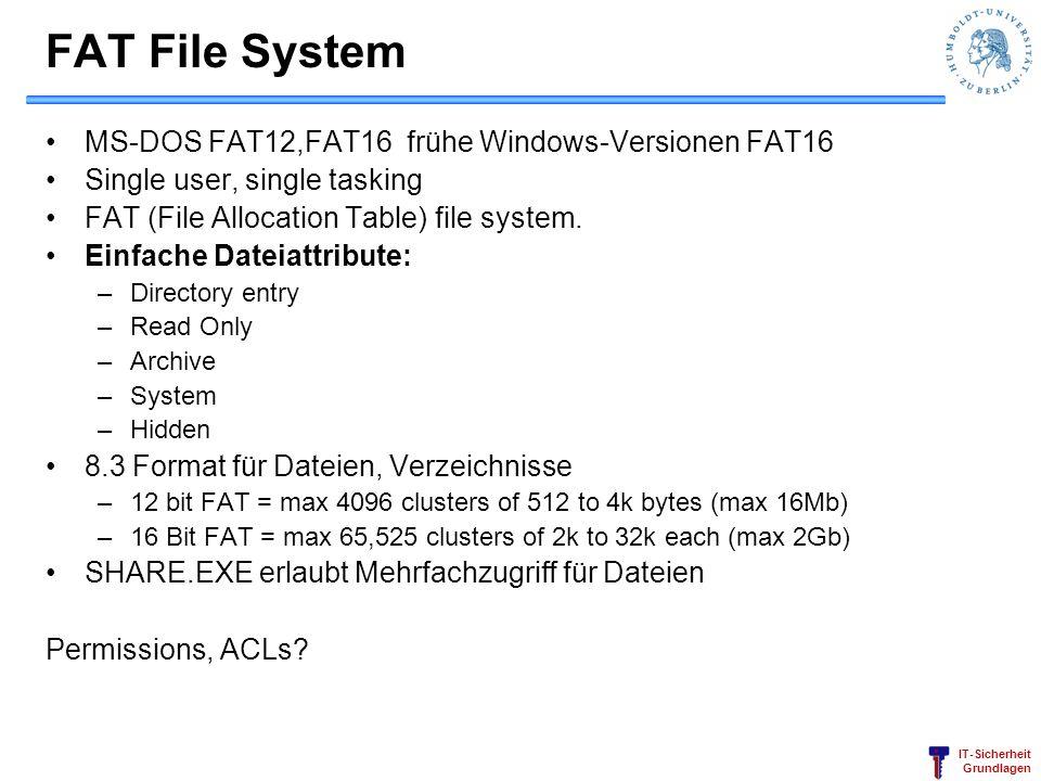 IT-Sicherheit Grundlagen FAT File System MS-DOS FAT12,FAT16 frühe Windows-Versionen FAT16 Single user, single tasking FAT (File Allocation Table) file system.