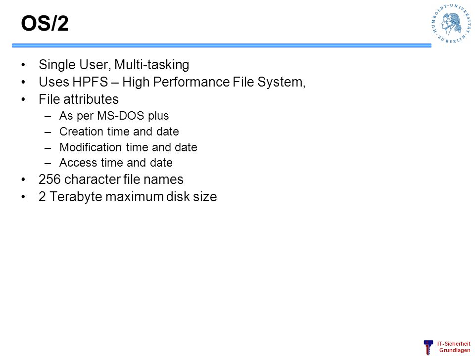 IT-Sicherheit Grundlagen OS/2 Single User, Multi-tasking Uses HPFS – High Performance File System, File attributes –As per MS-DOS plus –Creation time
