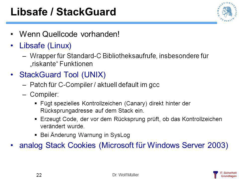 IT-Sicherheit Grundlagen Dr. Wolf Müller 22 Libsafe / StackGuard Wenn Quellcode vorhanden! Libsafe (Linux) –Wrapper für Standard-C Bibliotheksaufrufe,