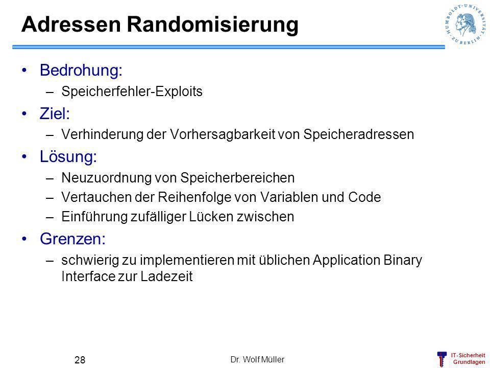 IT-Sicherheit Grundlagen Dr. Wolf Müller 28 Adressen Randomisierung Bedrohung: –Speicherfehler-Exploits Ziel: –Verhinderung der Vorhersagbarkeit von S