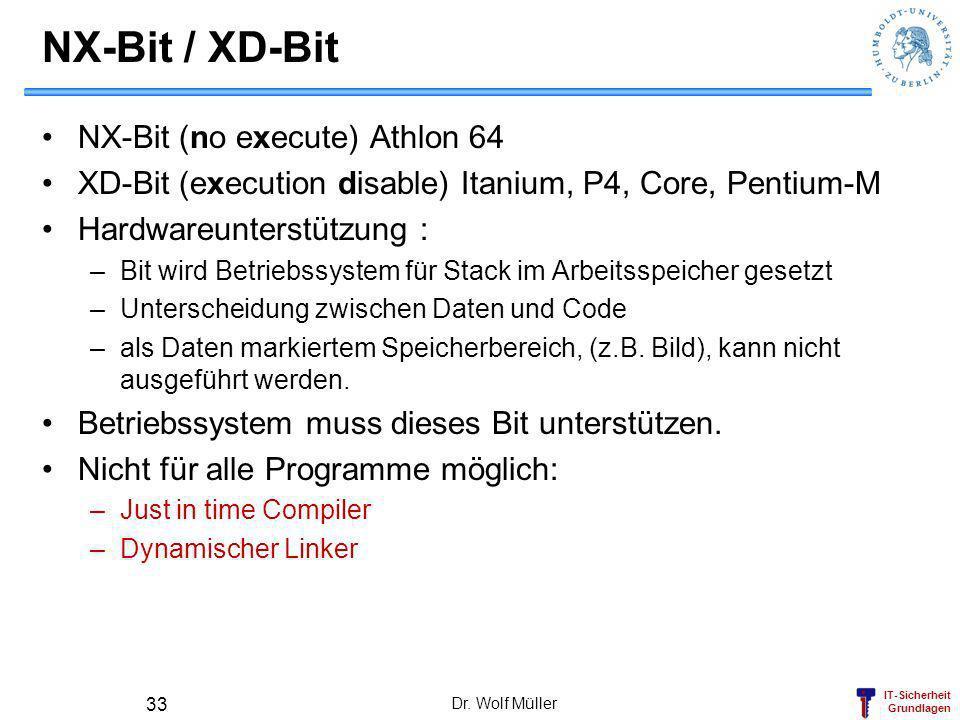 IT-Sicherheit Grundlagen NX-Bit / XD-Bit NX-Bit (no execute) Athlon 64 XD-Bit (execution disable) Itanium, P4, Core, Pentium-M Hardwareunterstützung :