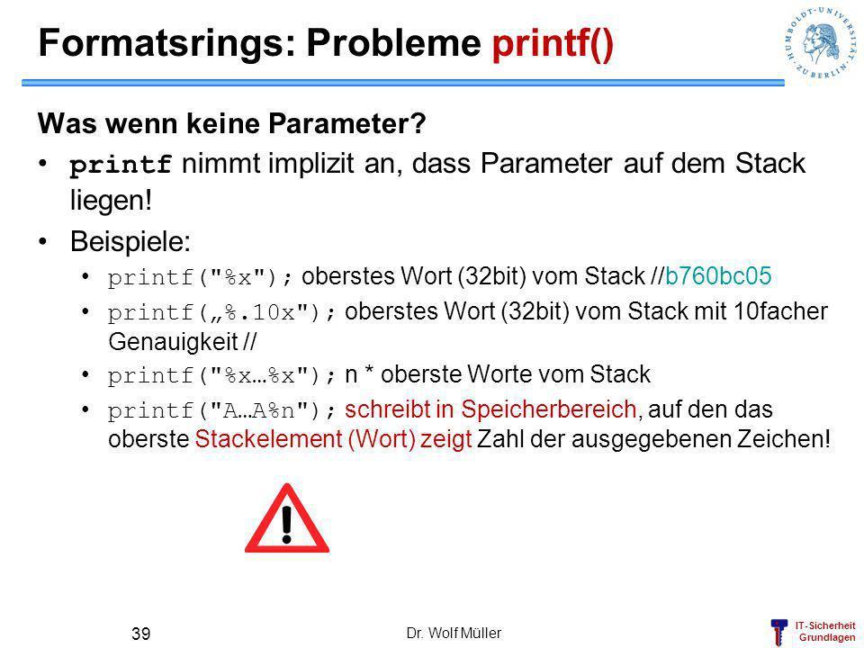 IT-Sicherheit Grundlagen Formatsrings: Probleme printf() Was wenn keine Parameter? printf nimmt implizit an, dass Parameter auf dem Stack liegen! Beis