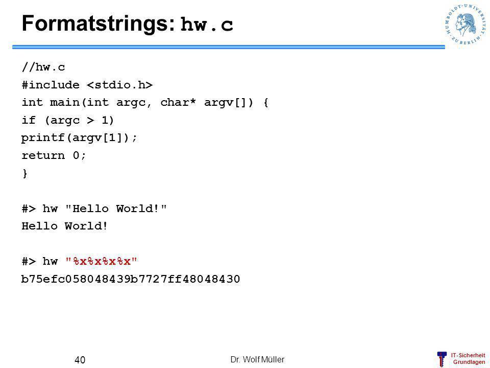 IT-Sicherheit Grundlagen Formatstrings: hw.c //hw.c #include int main(int argc, char* argv[]) { if (argc > 1) printf(argv[1]); return 0; } #> hw