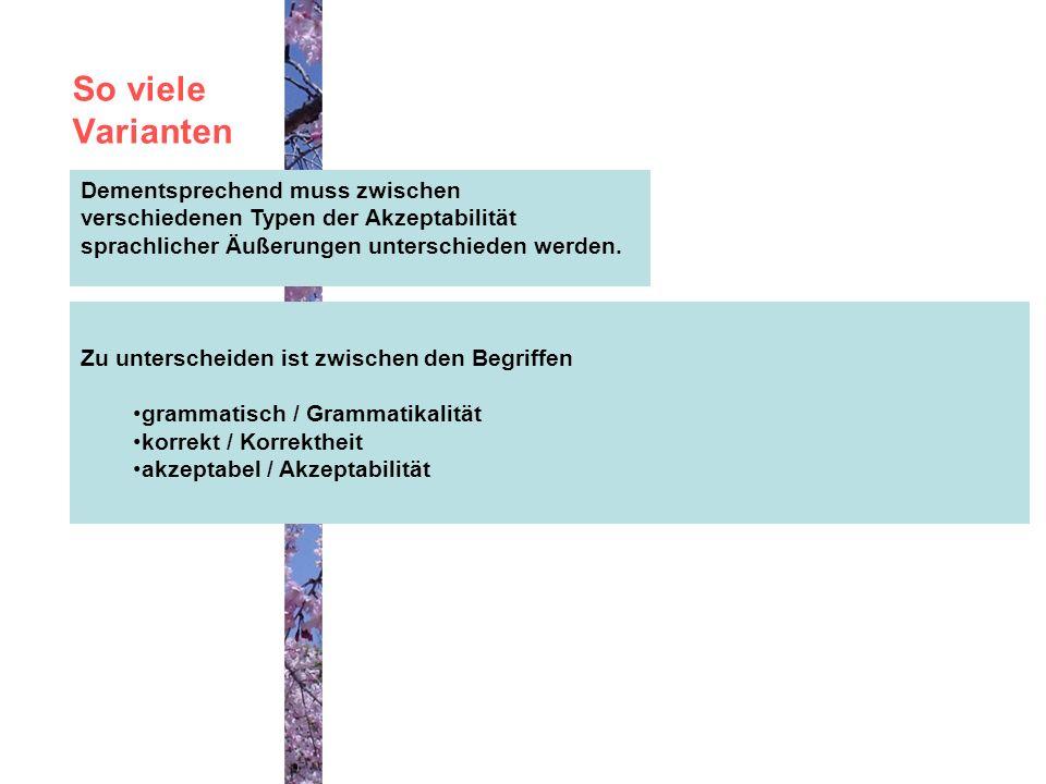 So viele Varianten Dementsprechend muss zwischen verschiedenen Typen der Akzeptabilität sprachlicher Äußerungen unterschieden werden.