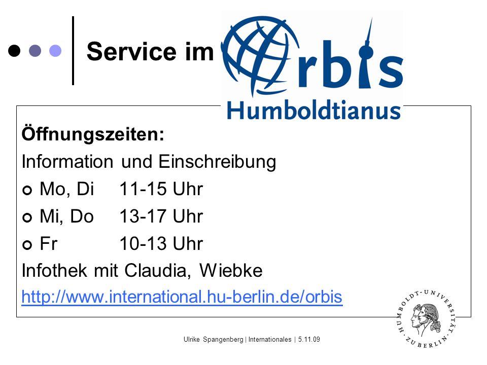 Ulrike Spangenberg | Internationales | 5.11.09 Service im Orbis Öffnungszeiten: Information und Einschreibung Mo, Di11-15 Uhr Mi, Do13-17 Uhr Fr10-13 Uhr Infothek mit Claudia, Wiebke http://www.international.hu-berlin.de/orbis