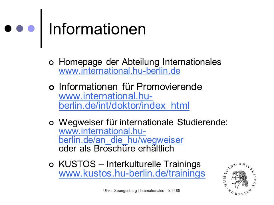Ulrike Spangenberg | Internationales | 5.11.09 Informationen Homepage der Abteilung Internationales www.international.hu-berlin.de www.international.hu-berlin.de Informationen für Promovierende www.international.hu- berlin.de/int/doktor/index_html www.international.hu- berlin.de/int/doktor/index_html Wegweiser für internationale Studierende: www.international.hu- berlin.de/an_die_hu/wegweiser oder als Broschüre erhältlich www.international.hu- berlin.de/an_die_hu/wegweiser KUSTOS – Interkulturelle Trainings www.kustos.hu-berlin.de/trainings www.kustos.hu-berlin.de/trainings
