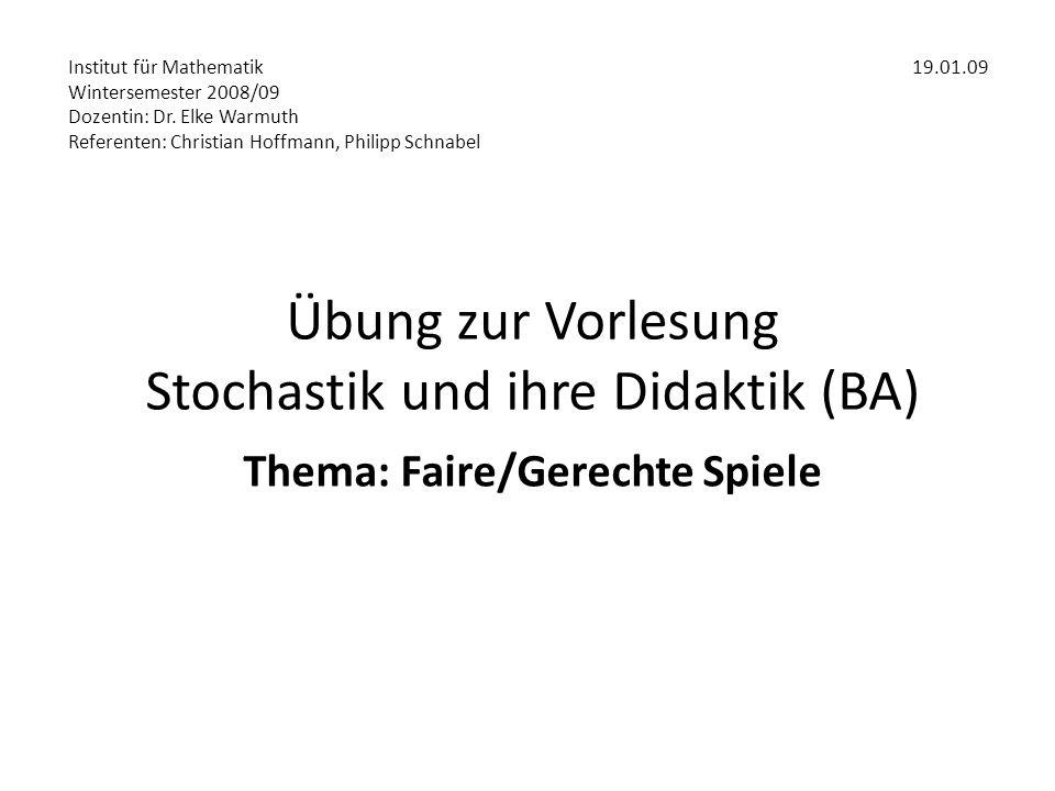 Übung zur Vorlesung Stochastik und ihre Didaktik (BA) Thema: Faire/Gerechte Spiele Institut für Mathematik19.01.09 Wintersemester 2008/09 Dozentin: Dr