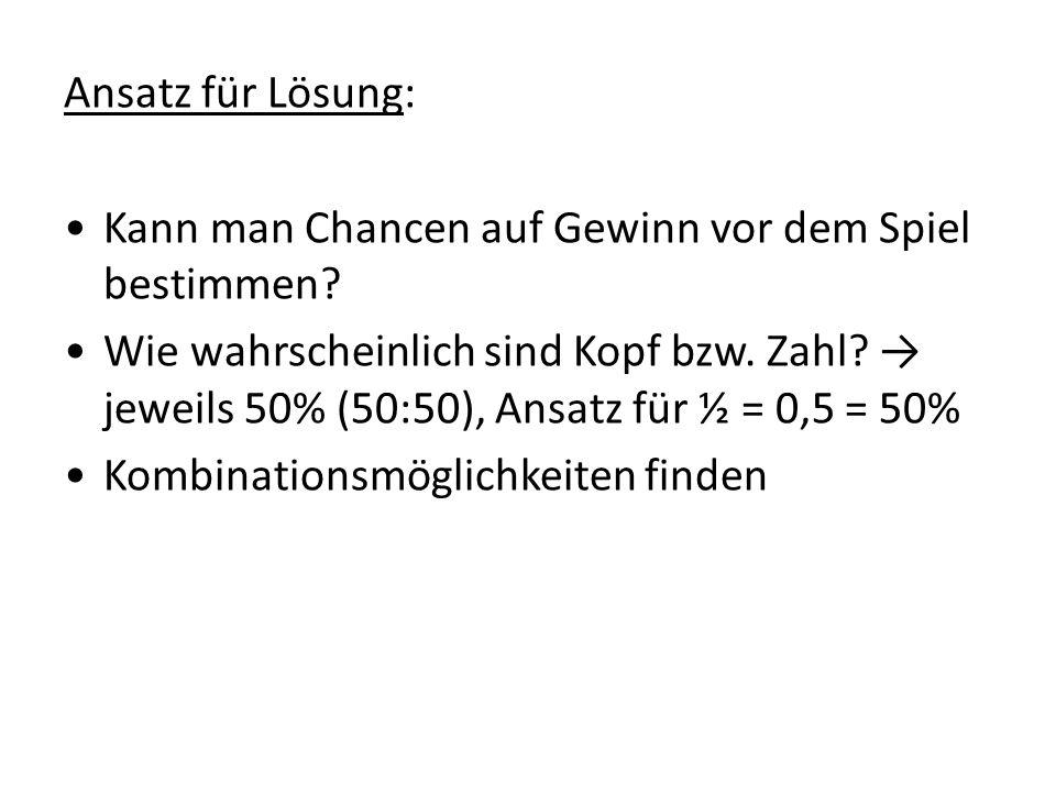 Ansatz für Lösung: Kann man Chancen auf Gewinn vor dem Spiel bestimmen? Wie wahrscheinlich sind Kopf bzw. Zahl? jeweils 50% (50:50), Ansatz für ½ = 0,