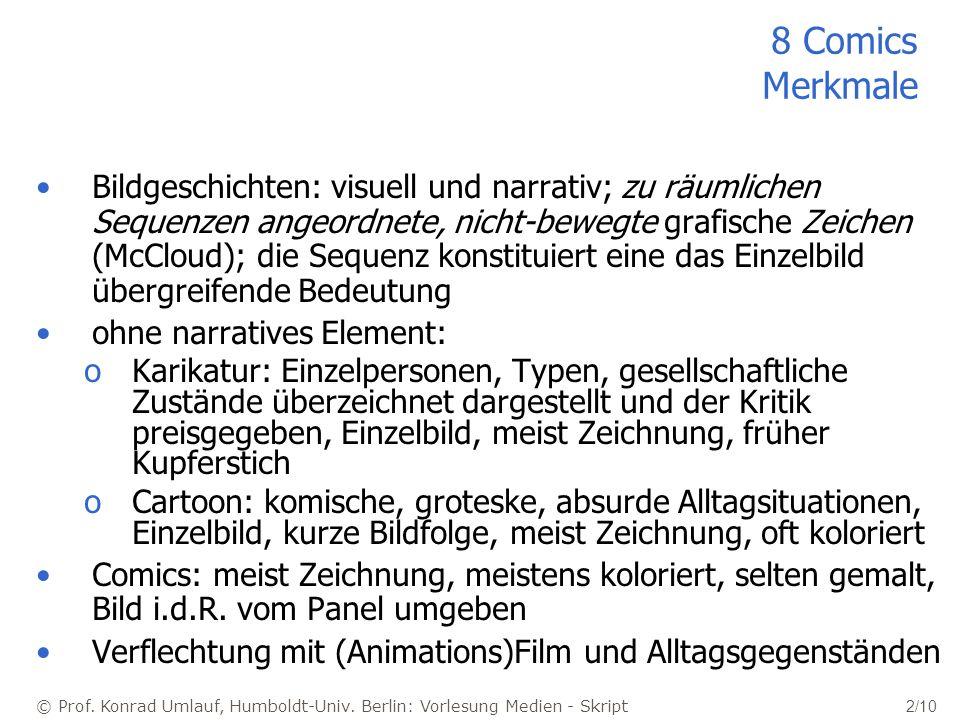 © Prof. Konrad Umlauf, Humboldt-Univ. Berlin: Vorlesung Medien - Skript 2/10 8 Comics Merkmale Bildgeschichten: visuell und narrativ; zu räumlichen Se