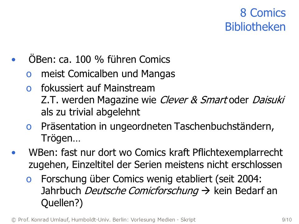 © Prof. Konrad Umlauf, Humboldt-Univ. Berlin: Vorlesung Medien - Skript 9/10 8 Comics Bibliotheken ÖBen: ca. 100 % führen Comics omeist Comicalben und