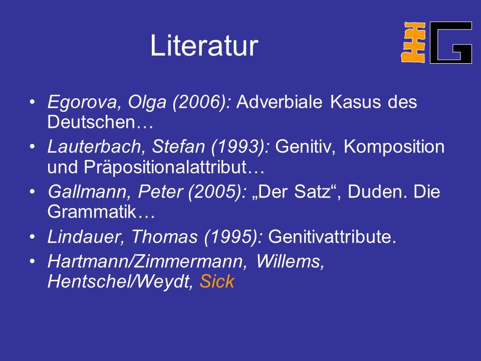 Literatur Egorova, Olga (2006): Adverbiale Kasus des Deutschen… Lauterbach, Stefan (1993): Genitiv, Komposition und Präpositionalattribut… Gallmann, Peter (2005): Der Satz, Duden.