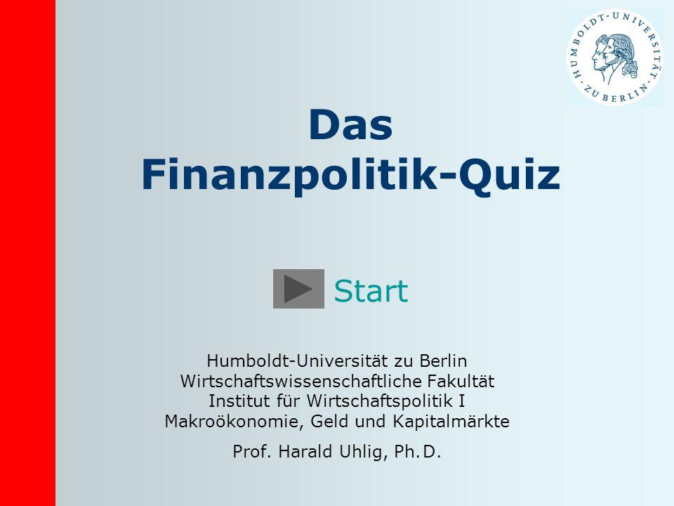 Das Finanzpolitik-Quiz Humboldt-Universität zu Berlin Wirtschaftswissenschaftliche Fakultät Institut für Wirtschaftspolitik I Makroökonomie, Geld und