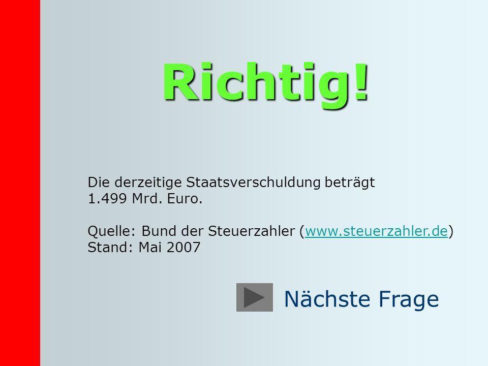 Richtig! Die derzeitige Staatsverschuldung beträgt 1.499 Mrd. Euro. Quelle: Bund der Steuerzahler (www.steuerzahler.de)www.steuerzahler.de Stand: Mai